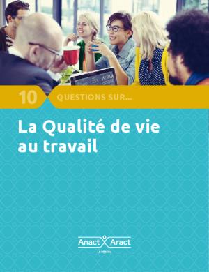 10 questions sur la qualité de vie au travail - Le réseau ANACT – ARACT
